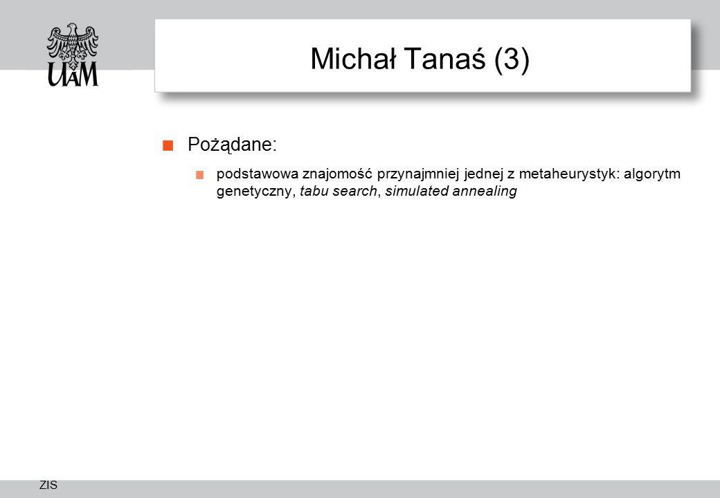 ZIS Michał Tanaś (3) Pożądane: podstawowa znajomość przynajmniej jednej z metaheurystyk: algorytm genetyczny, tabu search, simulated annealing