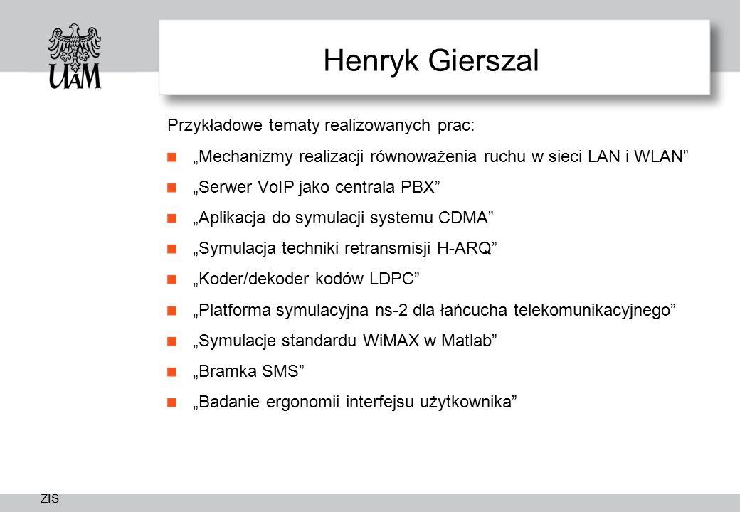 """ZIS Henryk Gierszal Przykładowe tematy realizowanych prac: """"Mechanizmy realizacji równoważenia ruchu w sieci LAN i WLAN """"Serwer VoIP jako centrala PBX """"Aplikacja do symulacji systemu CDMA """"Symulacja techniki retransmisji H-ARQ """"Koder/dekoder kodów LDPC """"Platforma symulacyjna ns-2 dla łańcucha telekomunikacyjnego """"Symulacje standardu WiMAX w Matlab """"Bramka SMS """"Badanie ergonomii interfejsu użytkownika"""