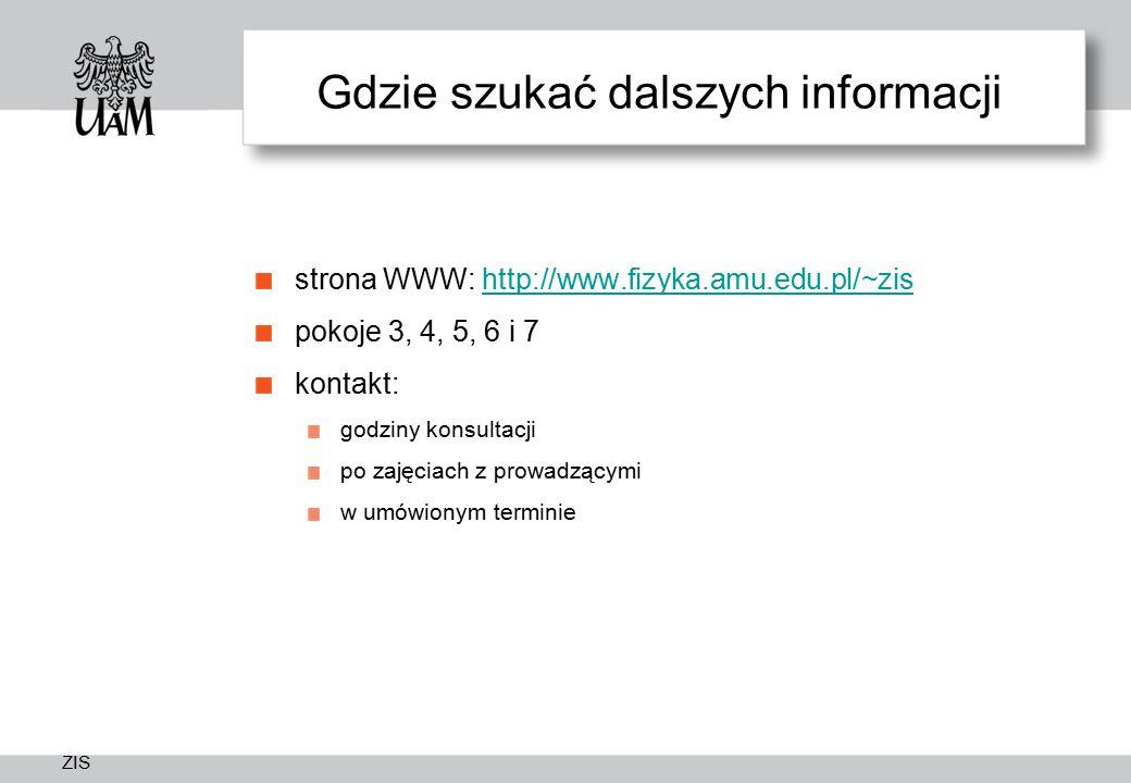 ZIS Gdzie szukać dalszych informacji strona WWW: http://www.fizyka.amu.edu.pl/~zishttp://www.fizyka.amu.edu.pl/~zis pokoje 3, 4, 5, 6 i 7 kontakt: godziny konsultacji po zajęciach z prowadzącymi w umówionym terminie