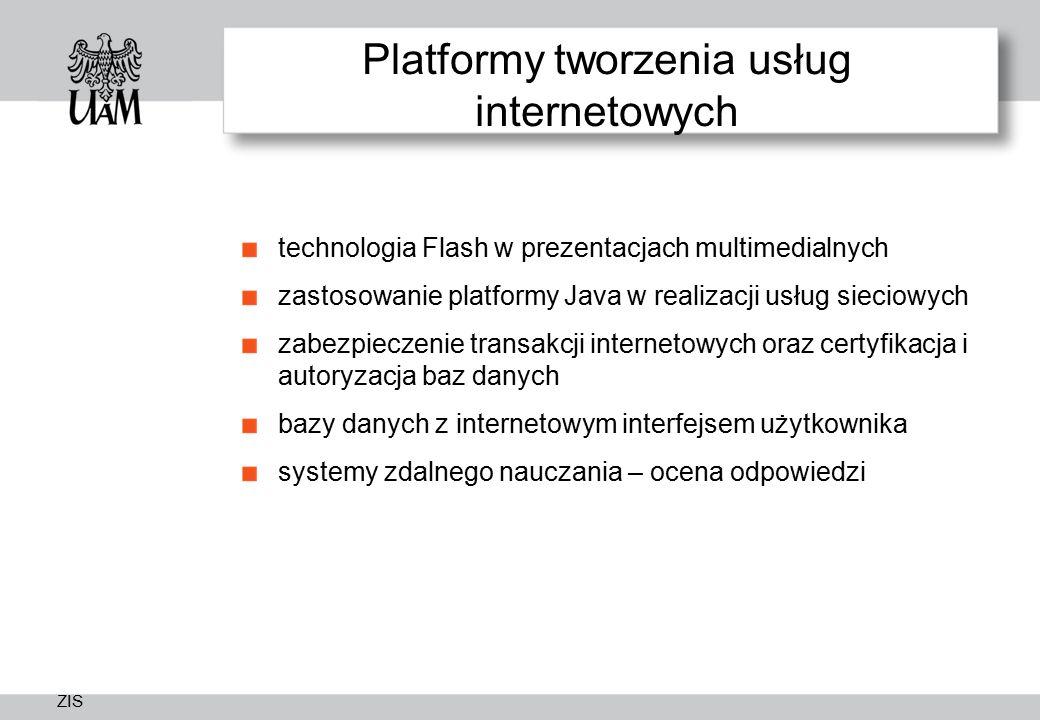 ZIS Platformy tworzenia usług internetowych technologia Flash w prezentacjach multimedialnych zastosowanie platformy Java w realizacji usług sieciowych zabezpieczenie transakcji internetowych oraz certyfikacja i autoryzacja baz danych bazy danych z internetowym interfejsem użytkownika systemy zdalnego nauczania – ocena odpowiedzi