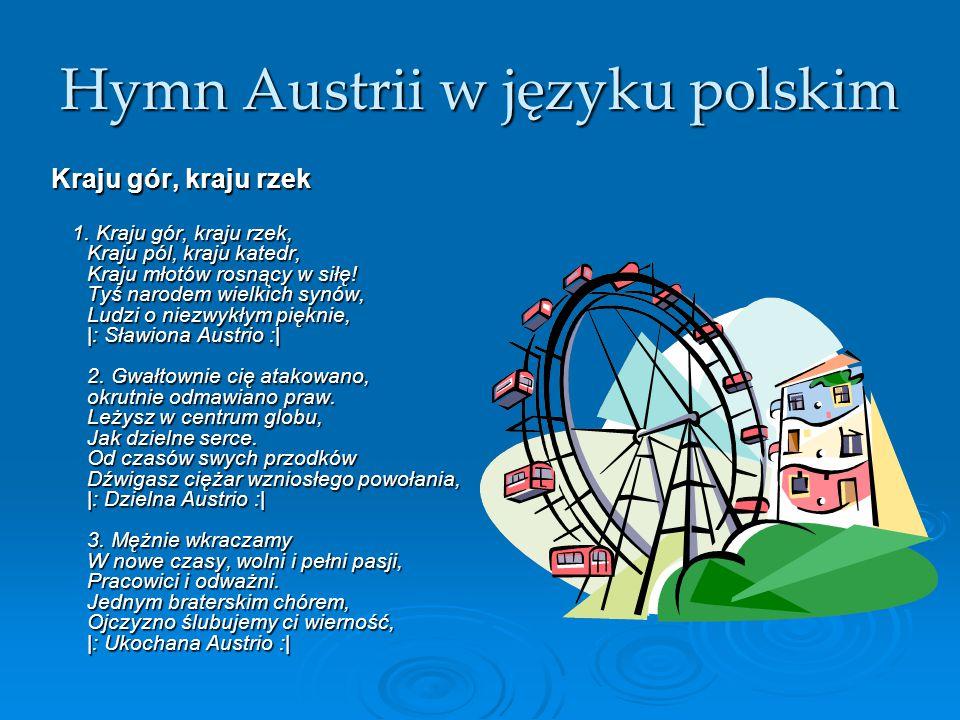 Hymn Austrii w języku polskim Kraju gór, kraju rzek 1. Kraju gór, kraju rzek, Kraju pól, kraju katedr, Kraju młotów rosnący w siłę! Tyś narodem wielki