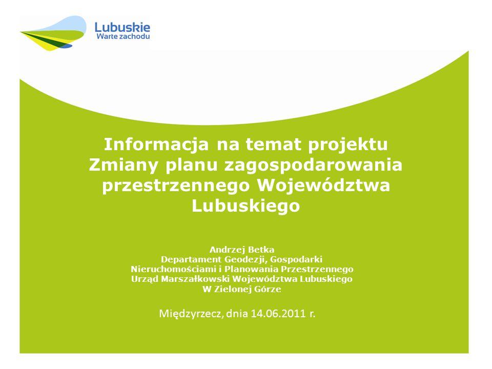 Informacja na temat projektu Zmiany planu zagospodarowania przestrzennego Województwa Lubuskiego Andrzej Betka Departament Geodezji, Gospodarki Nieruc