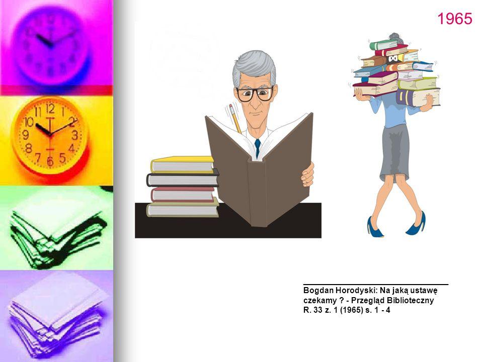 ______________________ Bogdan Horodyski: Na jaką ustawę czekamy ? - Przegląd Biblioteczny R. 33 z. 1 (1965) s. 1 - 4 1965