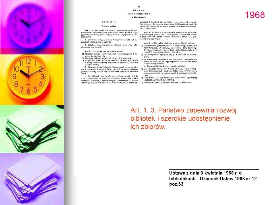 1968 Art. 1. 3. Państwo zapewnia rozwój bibliotek i szerokie udostępnienie ich zbiorów. ________________________ Ustawa z dnia 9 kwietnia 1968 r. o bi