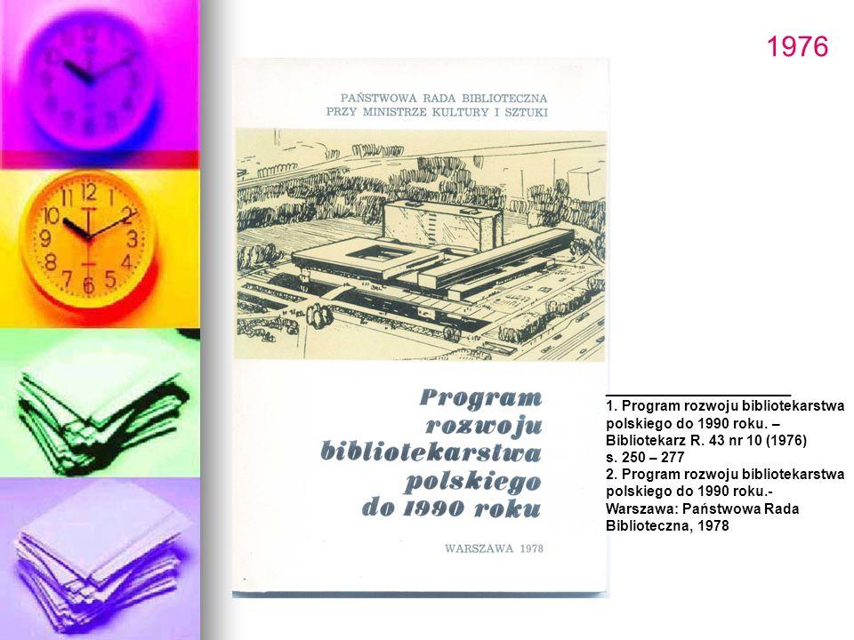 1976 ________________ 1. Program rozwoju bibliotekarstwa polskiego do 1990 roku. – Bibliotekarz R. 43 nr 10 (1976) s. 250 – 277 2. Program rozwoju bib