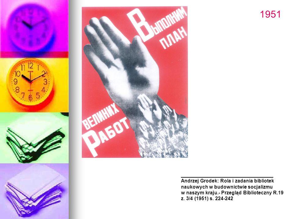 1951 _______________________ Andrzej Grodek: Rola i zadania bibliotek naukowych w budownictwie socjalizmu w naszym kraju.- Przegląd Biblioteczny R.19