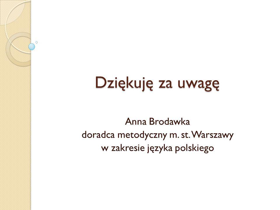 Dziękuję za uwagę Anna Brodawka doradca metodyczny m. st. Warszawy w zakresie języka polskiego