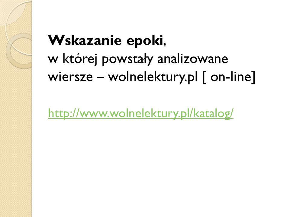 Wskazanie epoki, w której powstały analizowane wiersze – wolnelektury.pl [ on-line] http://www.wolnelektury.pl/katalog/