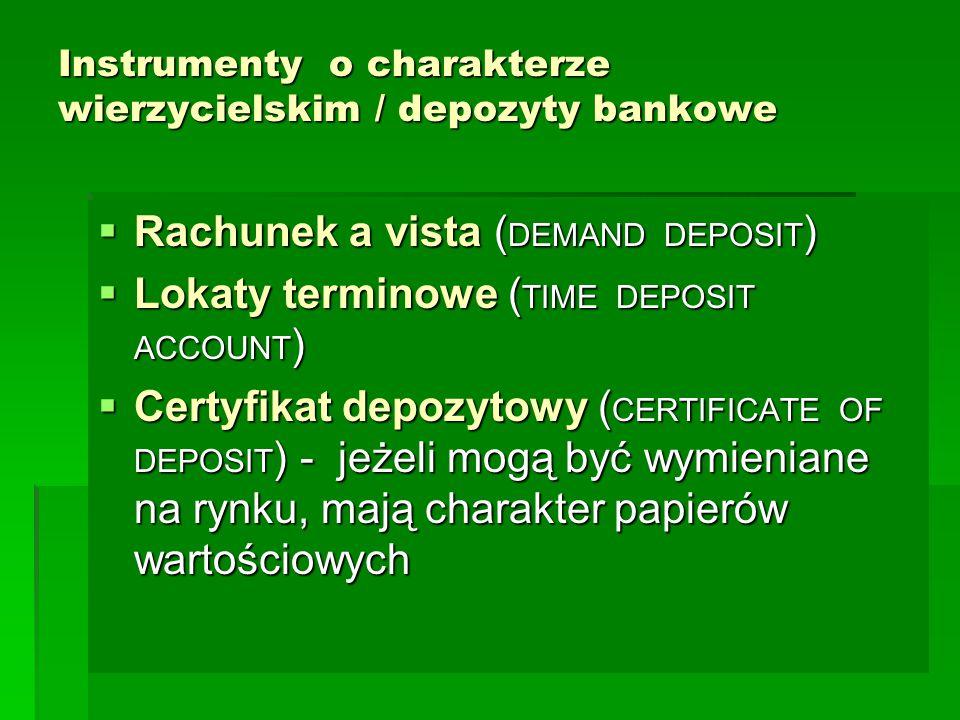 Instrumenty o charakterze wierzycielskim / depozyty bankowe  Rachunek a vista ( DEMAND DEPOSIT )  Lokaty terminowe ( TIME DEPOSIT ACCOUNT )  Certyfikat depozytowy ( CERTIFICATE OF DEPOSIT ) - jeżeli mogą być wymieniane na rynku, mają charakter papierów wartościowych