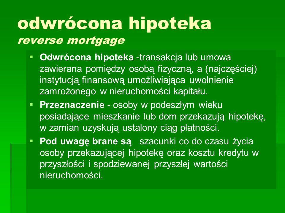 odwrócona hipoteka reverse mortgage   Odwrócona hipoteka -transakcja lub umowa zawierana pomiędzy osobą fizyczną, a (najczęściej) instytucją finansową umożliwiająca uwolnienie zamrożonego w nieruchomości kapitału.