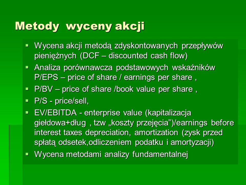 """Metody wyceny akcji  Wycena akcji metodą zdyskontowanych przepływów pieniężnych (DCF – discounted cash flow)  Analiza porównawcza podstawowych wskaźników P/EPS – price of share / earnings per share,  P/BV – price of share /book value per share,  P/S - price/sell,  EV/EBITDA - enterprise value (kapitalizacja giełdowa+dług, tzw """"koszty przejęcia )/earnings before interest taxes depreciation, amortization (zysk przed spłatą odsetek,odliczeniem podatku i amortyzacji)  Wycena metodami analizy fundamentalnej"""