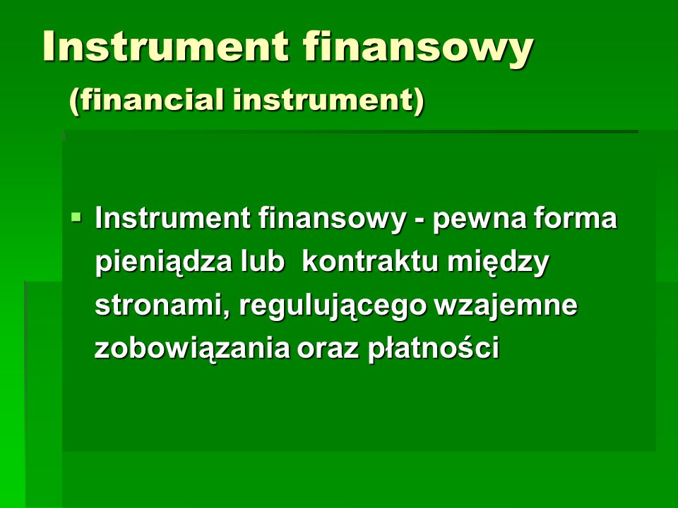 Instrument finansowy (financial instrument)  Instrument finansowy - pewna forma pieniądza lub kontraktu między stronami, regulującego wzajemne zobowiązania oraz płatności