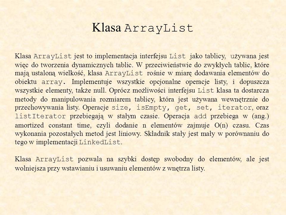 Klasa ArrayList Klasa ArrayList jest to implementacja interfejsu List jako tablicy, u żywana jest więc do tworzenia dynamicznych tablic.