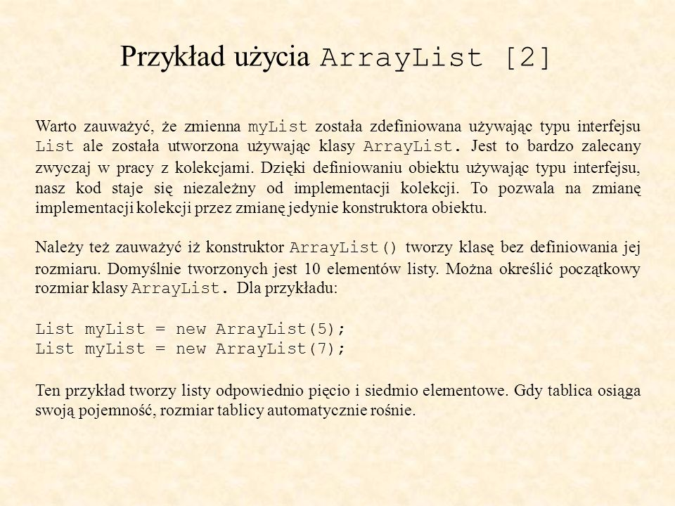 Przykład użycia ArrayList [2] Warto zauważyć, że zmienna myList została zdefiniowana używając typu interfejsu List ale została utworzona używając klasy ArrayList.