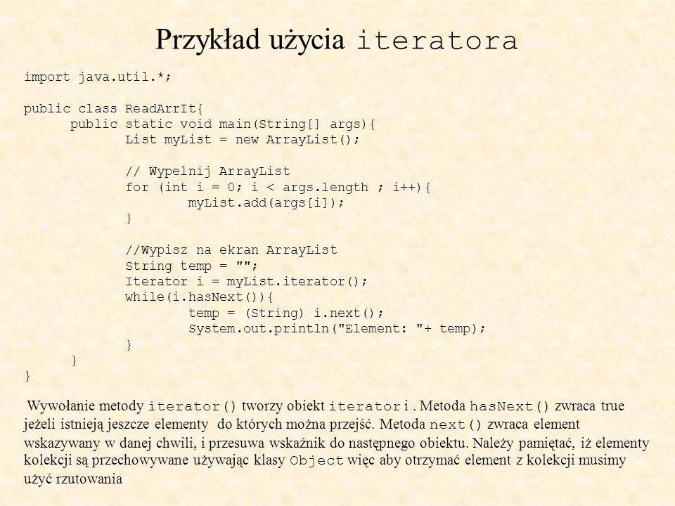 Przykład użycia iteratora import java.util.*; public class ReadArrIt{ public static void main(String[] args){ List myList = new ArrayList(); // Wypeln