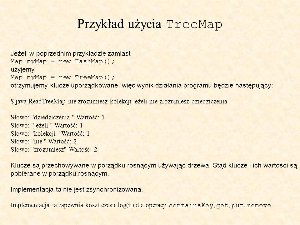 Przykład użycia TreeMap Jeżeli w poprzednim przykładzie zamiast Map myMap = new HashMap(); użyjemy Map myMap = new TreeMap(); otrzymujemy klucze uporządkowane, więc wynik działania programu będzie następujący : $ java ReadTreeMap nie zrozumiesz kolekcji jeżeli nie zrozumiesz dziedziczenia Słowo: dziedziczenia Wartość: 1 Słowo: jeżeli Wartość: 1 Słowo: kolekcji Wartość: 1 Słowo: nie Wartość: 2 Słowo: zrozumiesz Wartość: 2 Klucze są przechowywane w porządku rosnącym używając drzewa.