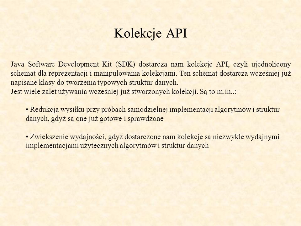 Przykład użycia ArrayList [1] import java.util.*; public class ReadArr{ public static void main(String[] args){ List myList = new ArrayList(); // Wypełnij ArrayList for (int i = 0; i < args.length ; i++){ myList.add(args[i]); } // Wypisz na ekran ArrayList for (int i = 0; i < myList.size(); i++){ System.out.println( Element + i + : +myList.get(i)); } Wynik działania programu $ java ReadArr referat z klas kolekcji prowadzi Tomek Wilczyński Element 0: referat Element 1: z Element 2: klas Element 3: kolekcji Element 4: prowadzi Element 5: Tomek Element 6: Wilczyński