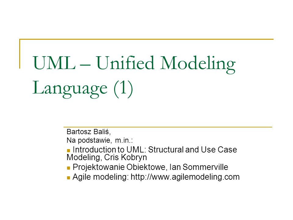 UML – Unified Modeling Language (1) Bartosz Baliś, Na podstawie, m.in.: Introduction to UML: Structural and Use Case Modeling, Cris Kobryn Projektowan