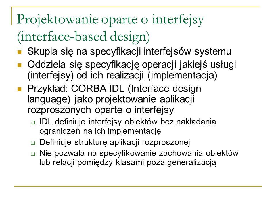 Projektowanie oparte o interfejsy (interface-based design) Skupia się na specyfikacji interfejsów systemu Oddziela się specyfikację operacji jakiejś usługi (interfejsy) od ich realizacji (implementacja) Przykład: CORBA IDL (Interface design language) jako projektowanie aplikacji rozproszonych oparte o interfejsy  IDL definiuje interfejsy obiektów bez nakładania ograniczeń na ich implementację  Definiuje strukturę aplikacji rozproszonej  Nie pozwala na specyfikowanie zachowania obiektów lub relacji pomiędzy klasami poza generalizacją
