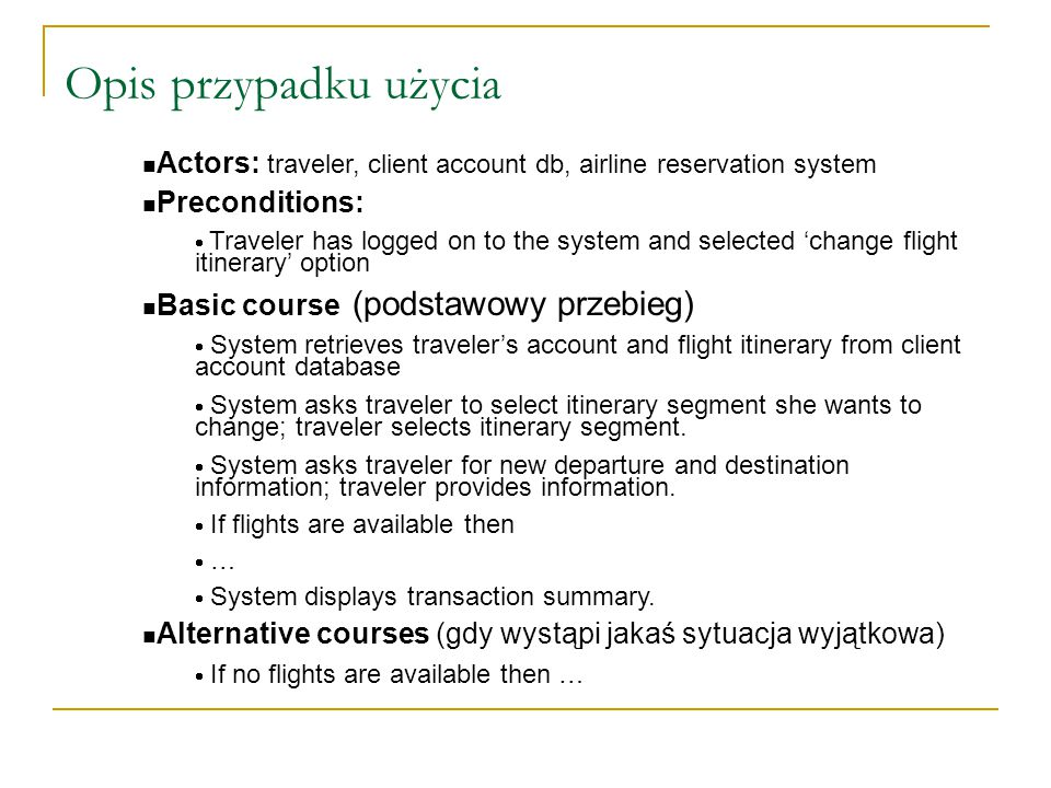 Opis przypadku użycia n Actors: traveler, client account db, airline reservation system n Preconditions:  Traveler has logged on to the system and selected 'change flight itinerary' option n Basic course (podstawowy przebieg)  System retrieves traveler's account and flight itinerary from client account database  System asks traveler to select itinerary segment she wants to change; traveler selects itinerary segment.