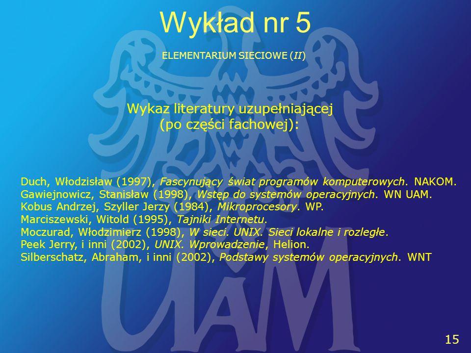 16 15 Wykład nr 5 ELEMENTARIUM SIECIOWE (II) Wykaz literatury uzupełniającej (po części fachowej): Duch, Włodzisław (1997), Fascynujący świat programów komputerowych.