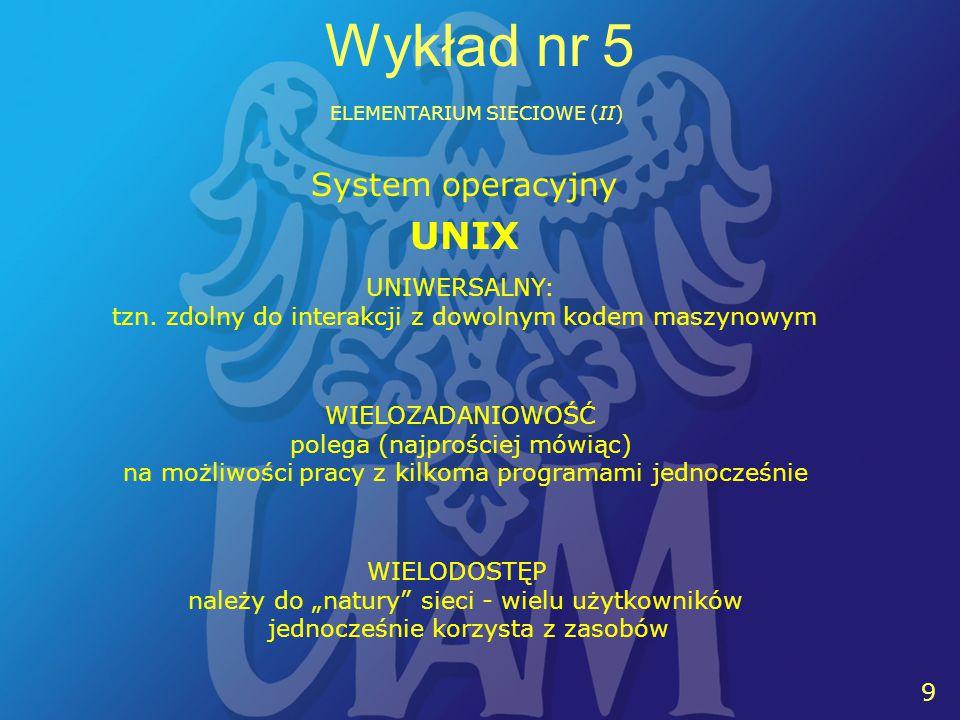 9 9 Wykład nr 5 ELEMENTARIUM SIECIOWE (II) UNIX System operacyjny UNIWERSALNY: tzn.