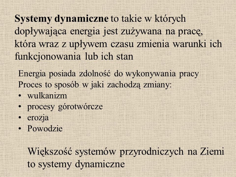 Systemy dynamiczne to takie w których dopływająca energia jest zużywana na pracę, która wraz z upływem czasu zmienia warunki ich funkcjonowania lub ic