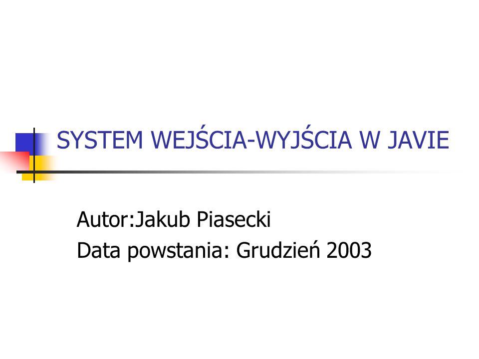 SYSTEM WEJŚCIA-WYJŚCIA W JAVIE Autor:Jakub Piasecki Data powstania: Grudzień 2003