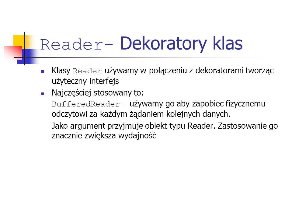 Reader- Dekoratory klas Klasy Reader używamy w połączeniu z dekoratorami tworząc użyteczny interfejs Najczęściej stosowany to: BufferedReader- używamy go aby zapobiec fizycznemu odczytowi za każdym żądaniem kolejnych danych.