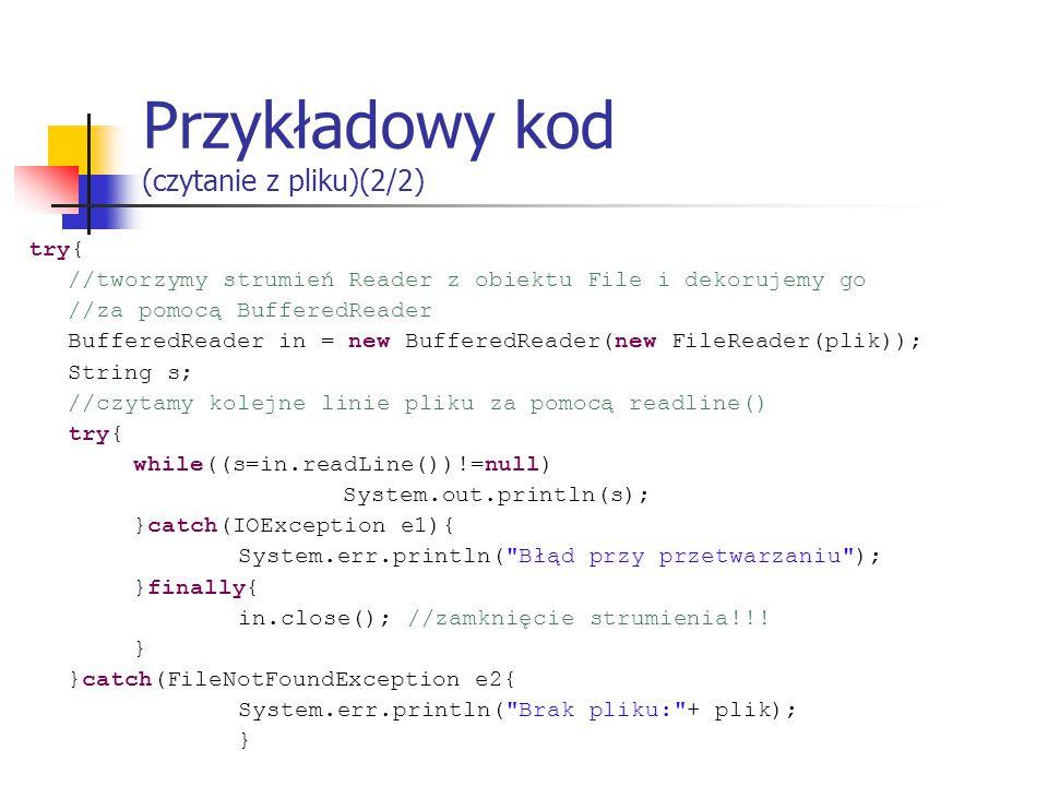 Przykładowy kod (czytanie z pliku)(2/2) try{ //tworzymy strumień Reader z obiektu File i dekorujemy go //za pomocą BufferedReader BufferedReader in = new BufferedReader(new FileReader(plik)); String s; //czytamy kolejne linie pliku za pomocą readline() try{ while((s=in.readLine())!=null) System.out.println(s); }catch(IOException e1){ System.err.println( Błąd przy przetwarzaniu ); }finally{ in.close(); //zamknięcie strumienia!!.