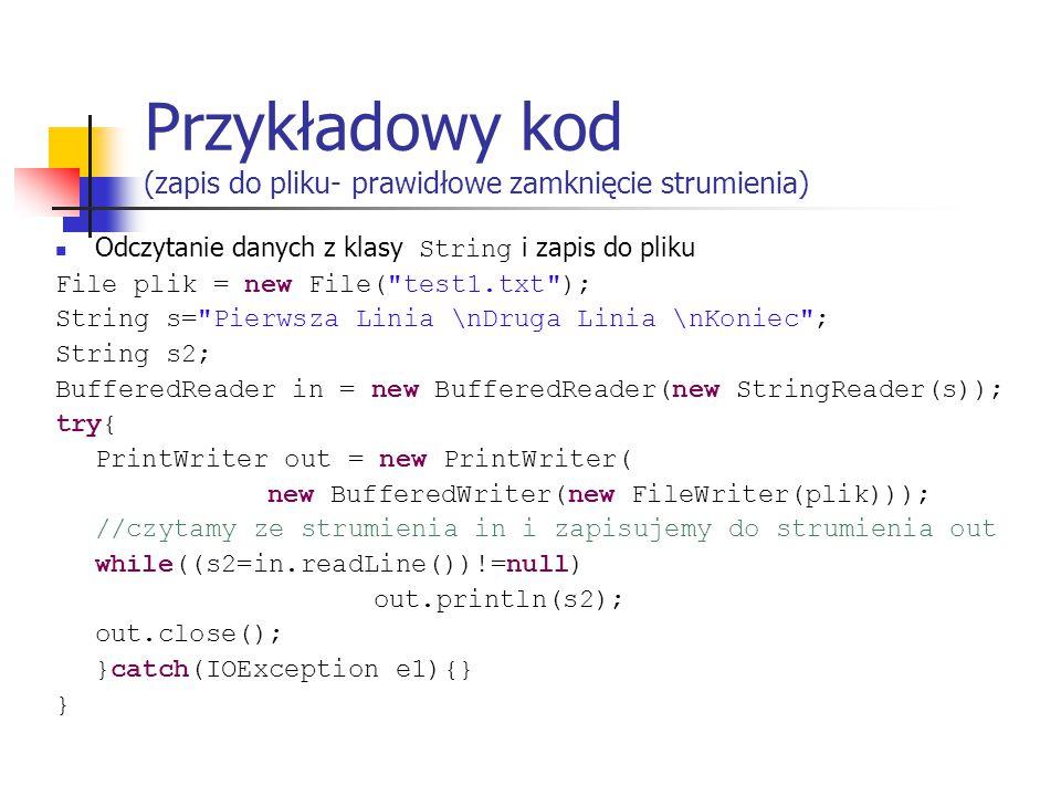 Przykładowy kod (zapis do pliku- prawidłowe zamknięcie strumienia) Odczytanie danych z klasy String i zapis do pliku File plik = new File( test1.txt ); String s= Pierwsza Linia \nDruga Linia \nKoniec ; String s2; BufferedReader in = new BufferedReader(new StringReader(s)); try{ PrintWriter out = new PrintWriter( new BufferedWriter(new FileWriter(plik))); //czytamy ze strumienia in i zapisujemy do strumienia out while((s2=in.readLine())!=null) out.println(s2); out.close(); }catch(IOException e1){} }