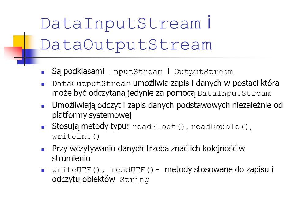DataInputStream i DataOutputStream Są podklasami InputStream i OutputStream DataOutputStream umożliwia zapis i danych w postaci która może być odczytana jedynie za pomocą DataInputStream Umożliwiają odczyt i zapis danych podstawowych niezależnie od platformy systemowej Stosują metody typu: readFloat(), readDouble(), writeInt() Przy wczytywaniu danych trzeba znać ich kolejność w strumieniu writeUTF(), readUTF()- metody stosowane do zapisu i odczytu obiektów String
