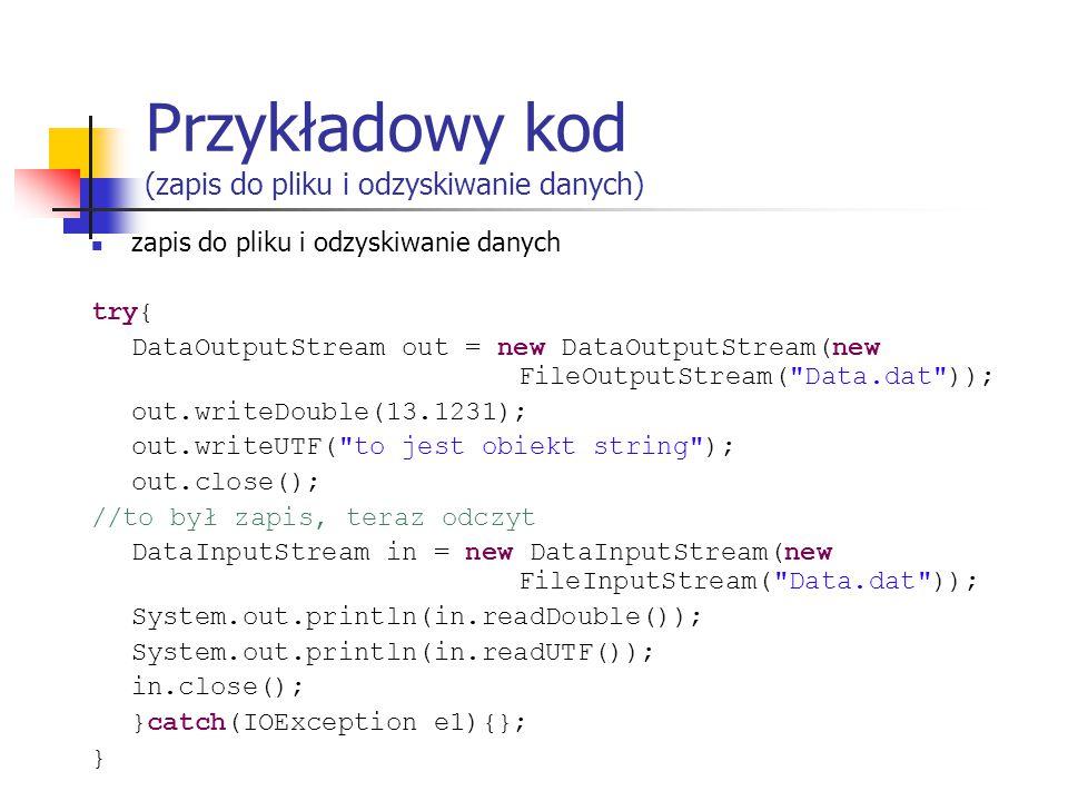 Przykładowy kod (zapis do pliku i odzyskiwanie danych) zapis do pliku i odzyskiwanie danych try{ DataOutputStream out = new DataOutputStream(new FileOutputStream( Data.dat )); out.writeDouble(13.1231); out.writeUTF( to jest obiekt string ); out.close(); //to był zapis, teraz odczyt DataInputStream in = new DataInputStream(new FileInputStream( Data.dat )); System.out.println(in.readDouble()); System.out.println(in.readUTF()); in.close(); }catch(IOException e1){}; }