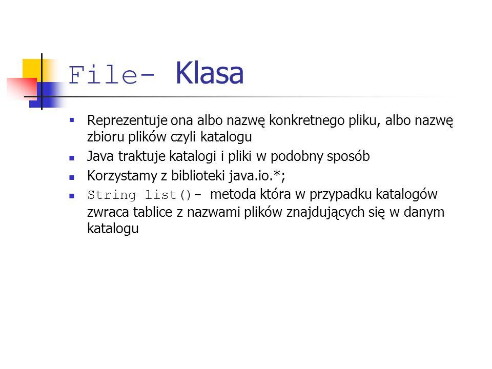 File- Klasa  Reprezentuje ona albo nazwę konkretnego pliku, albo nazwę zbioru plików czyli katalogu Java traktuje katalogi i pliki w podobny sposób Korzystamy z biblioteki java.io.*; String list()- metoda która w przypadku katalogów zwraca tablice z nazwami plików znajdujących się w danym katalogu