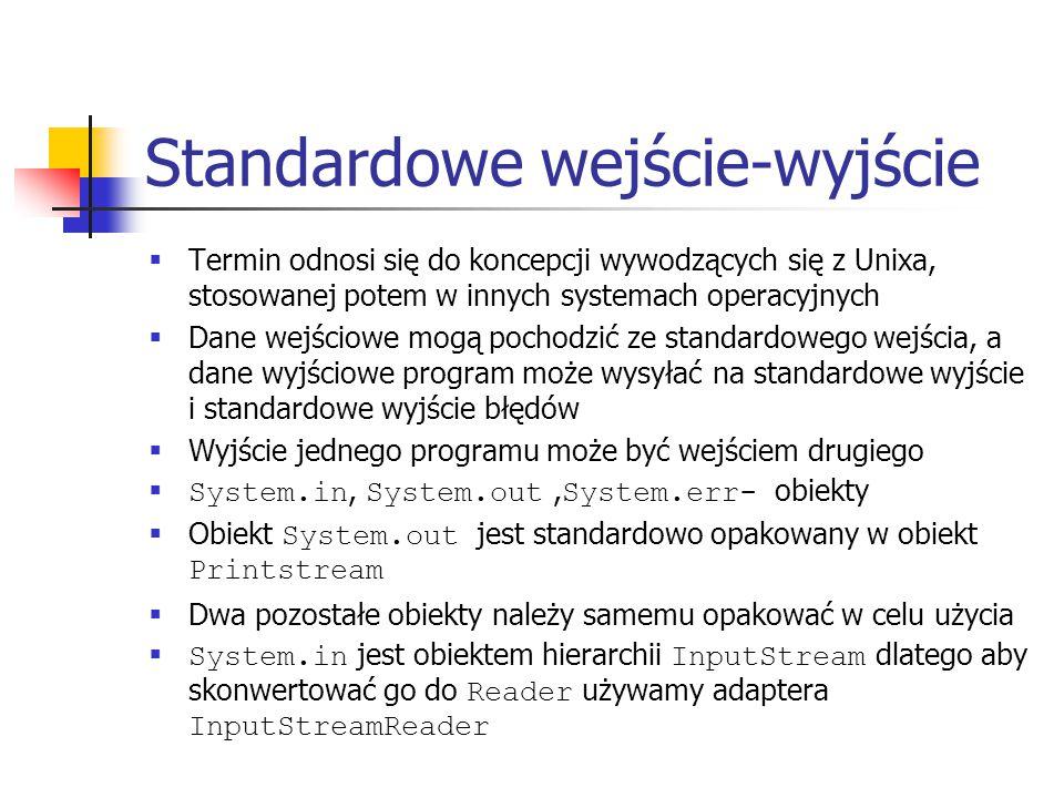 Standardowe wejście-wyjście  Termin odnosi się do koncepcji wywodzących się z Unixa, stosowanej potem w innych systemach operacyjnych  Dane wejściowe mogą pochodzić ze standardowego wejścia, a dane wyjściowe program może wysyłać na standardowe wyjście i standardowe wyjście błędów  Wyjście jednego programu może być wejściem drugiego  System.in, System.out, System.err- obiekty  Obiekt System.out jest standardowo opakowany w obiekt Printstream  Dwa pozostałe obiekty należy samemu opakować w celu użycia  System.in jest obiektem hierarchii InputStream dlatego aby skonwertować go do Reader używamy adaptera InputStreamReader