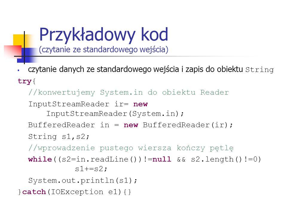Przykładowy kod (czytanie ze standardowego wejścia)  czytanie danych ze standardowego wejścia i zapis do obiektu String try{ //konwertujemy System.in do obiektu Reader InputStreamReader ir= new InputStreamReader(System.in); BufferedReader in = new BufferedReader(ir); String s1,s2; //wprowadzenie pustego wiersza kończy pętlę while((s2=in.readLine())!=null && s2.length()!=0) s1+=s2; System.out.println(s1); }catch(IOException e1){}
