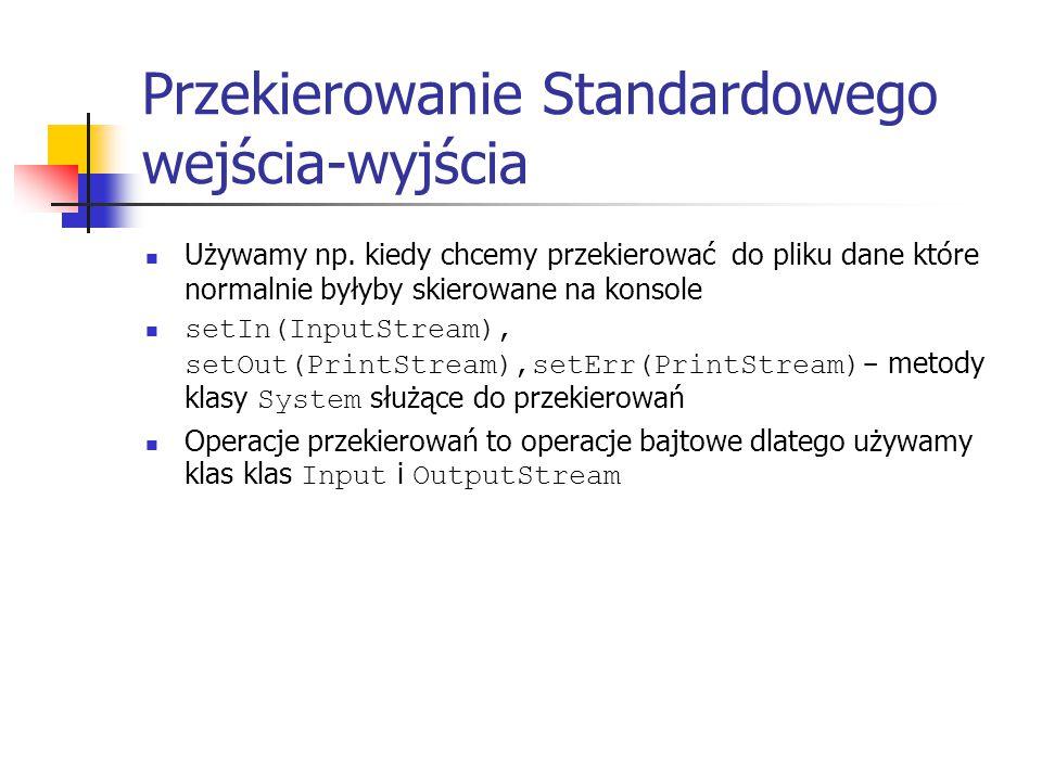 Przekierowanie Standardowego wejścia-wyjścia Używamy np. kiedy chcemy przekierować do pliku dane które normalnie byłyby skierowane na konsole setIn(In