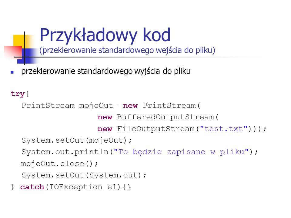 Przykładowy kod (przekierowanie standardowego wejścia do pliku) przekierowanie standardowego wyjścia do pliku try{ PrintStream mojeOut= new PrintStream( new BufferedOutputStream( new FileOutputStream( test.txt ))); System.setOut(mojeOut); System.out.println( To będzie zapisane w pliku ); mojeOut.close(); System.setOut(System.out); } catch(IOException e1){}