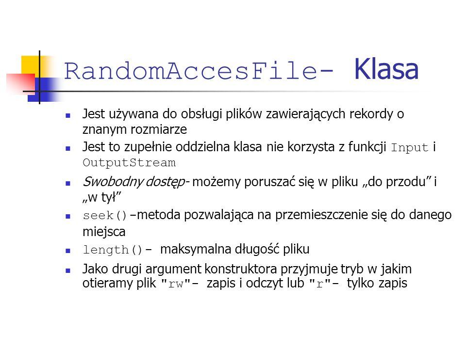 RandomAccesFile- Klasa Jest używana do obsługi plików zawierających rekordy o znanym rozmiarze Jest to zupełnie oddzielna klasa nie korzysta z funkcji