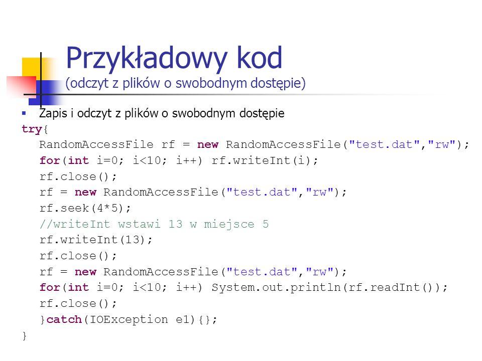 Przykładowy kod (odczyt z plików o swobodnym dostępie)  Zapis i odczyt z plików o swobodnym dostępie try{ RandomAccessFile rf = new RandomAccessFile( test.dat , rw ); for(int i=0; i<10; i++) rf.writeInt(i); rf.close(); rf = new RandomAccessFile( test.dat , rw ); rf.seek(4*5); //writeInt wstawi 13 w miejsce 5 rf.writeInt(13); rf.close(); rf = new RandomAccessFile( test.dat , rw ); for(int i=0; i<10; i++) System.out.println(rf.readInt()); rf.close(); }catch(IOException e1){}; }