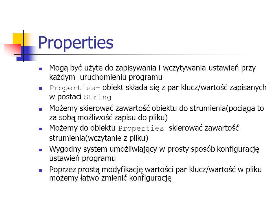 Properties Mogą być użyte do zapisywania i wczytywania ustawień przy każdym uruchomieniu programu Properties- obiekt składa się z par klucz/wartość zapisanych w postaci String Możemy skierować zawartość obiektu do strumienia(pociąga to za sobą możliwość zapisu do pliku) Możemy do obiektu Properties skierować zawartość strumienia(wczytanie z pliku) Wygodny system umożliwiający w prosty sposób konfigurację ustawień programu Poprzez prostą modyfikację wartości par klucz/wartość w pliku możemy łatwo zmienić konfigurację