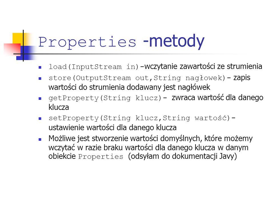 Properties -metody load(InputStream in)- wczytanie zawartości ze strumienia store(OutputStream out,String nagłowek)- zapis wartości do strumienia dodawany jest nagłówek getProperty(String klucz)- zwraca wartość dla danego klucza setProperty(String klucz,String wartość)- ustawienie wartości dla danego klucza Możliwe jest stworzenie wartości domyślnych, które możemy wczytać w razie braku wartości dla danego klucza w danym obiekcie Properties (odsyłam do dokumentacji Javy)