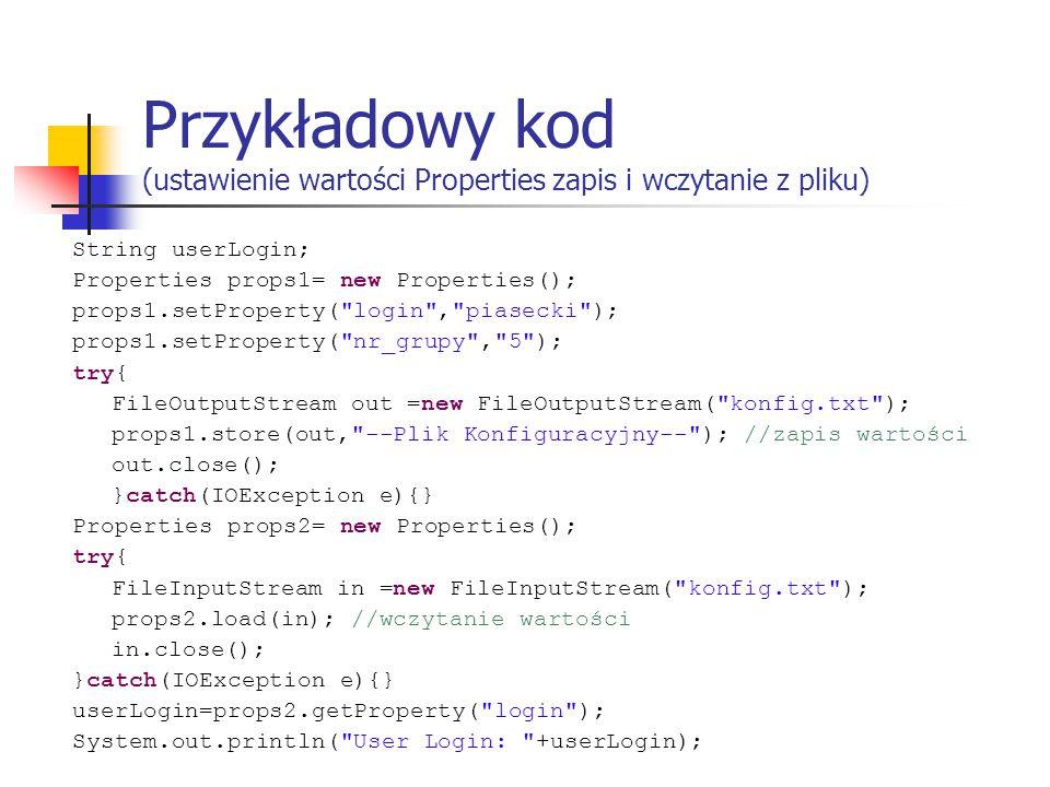 Przykładowy kod (ustawienie wartości Properties zapis i wczytanie z pliku) String userLogin; Properties props1= new Properties(); props1.setProperty( login , piasecki ); props1.setProperty( nr_grupy , 5 ); try{ FileOutputStream out =new FileOutputStream( konfig.txt ); props1.store(out, --Plik Konfiguracyjny-- ); //zapis wartości out.close(); }catch(IOException e){} Properties props2= new Properties(); try{ FileInputStream in =new FileInputStream( konfig.txt ); props2.load(in); //wczytanie wartości in.close(); }catch(IOException e){} userLogin=props2.getProperty( login ); System.out.println( User Login: +userLogin);