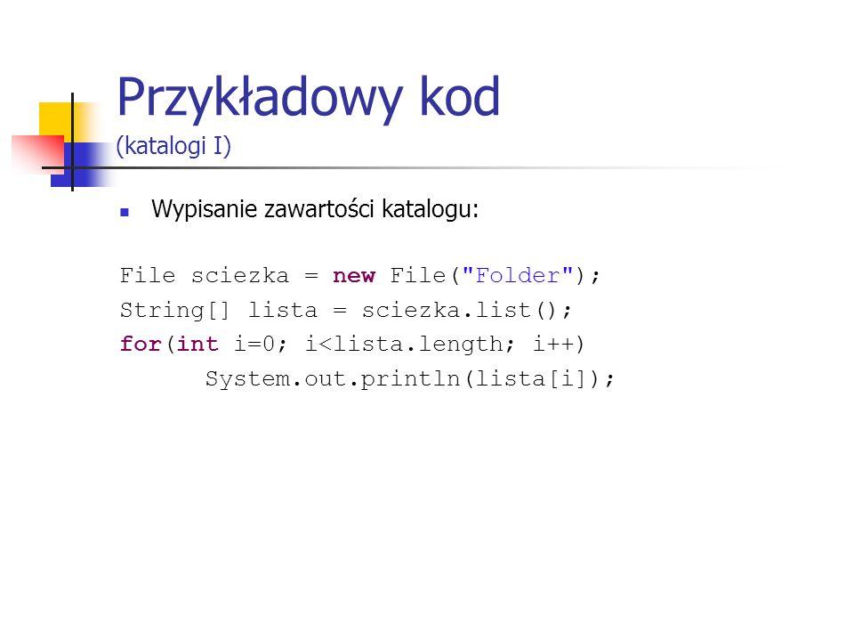 Przykładowy kod (katalogi I) Wypisanie zawartości katalogu: File sciezka = new File( Folder ); String[] lista = sciezka.list(); for(int i=0; i<lista.length; i++) System.out.println(lista[i]);