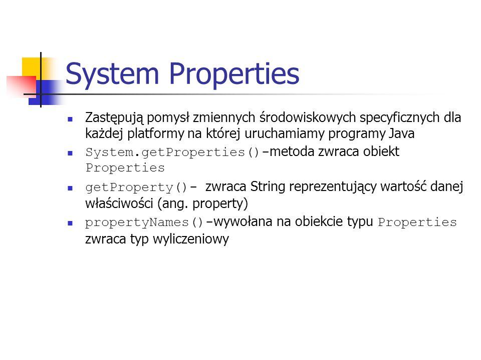 System Properties Zastępują pomysł zmiennych środowiskowych specyficznych dla każdej platformy na której uruchamiamy programy Java System.getProperties()- metoda zwraca obiekt Properties getProperty()- zwraca String reprezentujący wartość danej właściwości (ang.