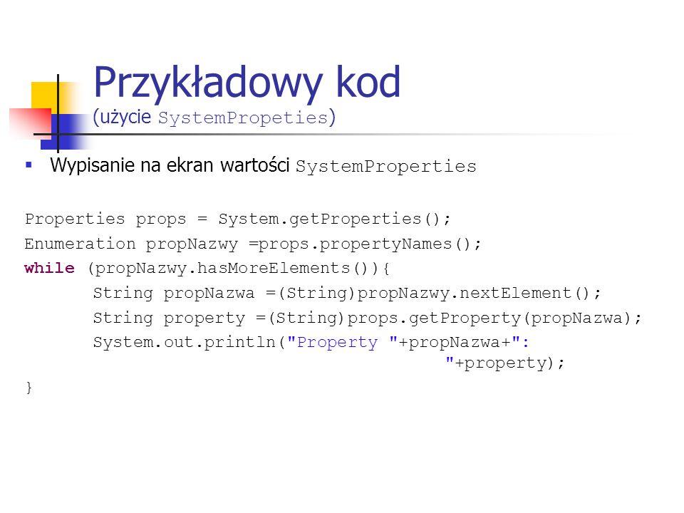 Przykładowy kod (użycie SystemPropeties )  Wypisanie na ekran wartości SystemProperties Properties props = System.getProperties(); Enumeration propNazwy =props.propertyNames(); while (propNazwy.hasMoreElements()){ String propNazwa =(String)propNazwy.nextElement(); String property =(String)props.getProperty(propNazwa); System.out.println( Property +propNazwa+ : +property); }