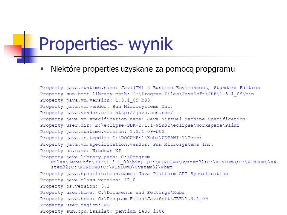 Properties- wynik  Niektóre properties uzyskane za pomocą propgramu Property java.runtime.name: Java(TM) 2 Runtime Environment, Standard Edition Prop