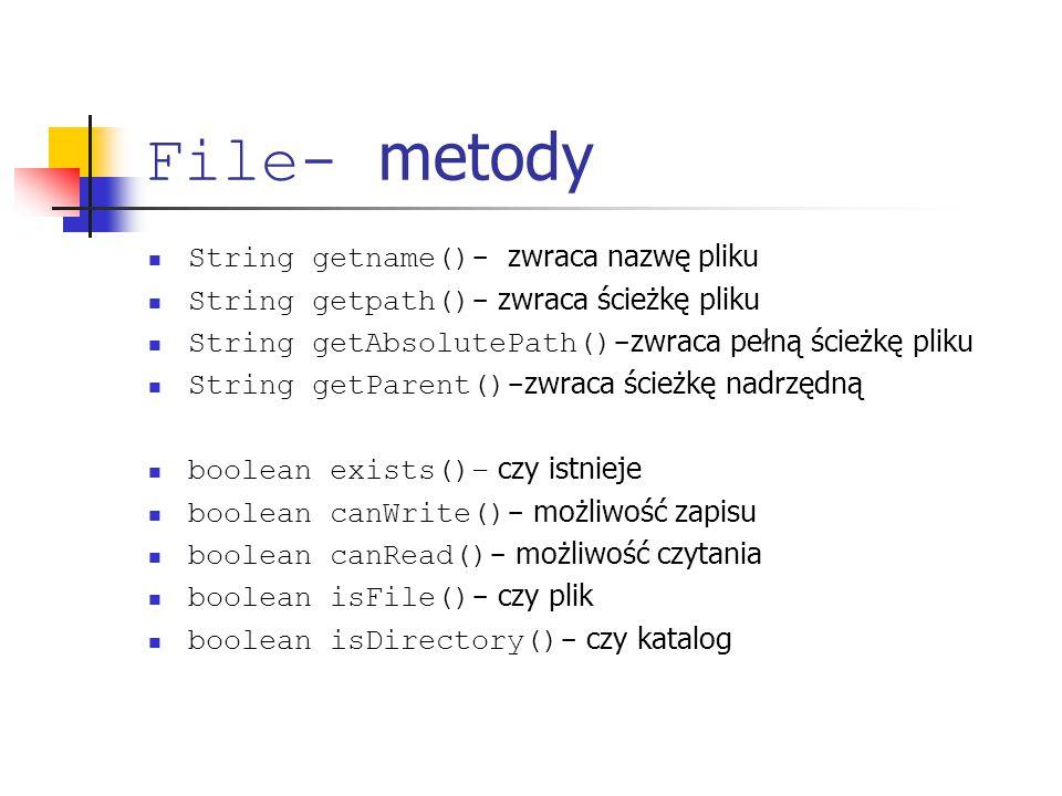 File- metody String getname()- zwraca nazwę pliku String getpath()- zwraca ścieżkę pliku String getAbsolutePath()- zwraca pełną ścieżkę pliku String getParent()- zwraca ścieżkę nadrzędną boolean exists()– czy istnieje boolean canWrite()- możliwość zapisu boolean canRead()- możliwość czytania boolean isFile()- czy plik boolean isDirectory()- czy katalog