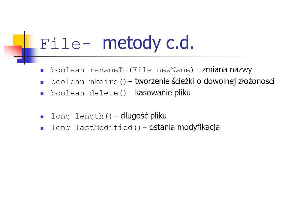 File- metody c.d. boolean renameTo(File newName)- zmiana nazwy boolean mkdirs()- tworzenie ścieżki o dowolnej złożonosci boolean delete()- kasowanie p