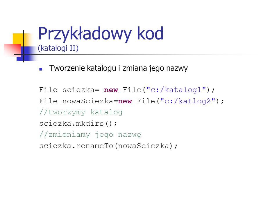 Przykładowy kod (katalogi II) Tworzenie katalogu i zmiana jego nazwy File sciezka= new File( c:/katalog1 ); File nowaSciezka=new File( c:/katlog2 ); //tworzymy katalog sciezka.mkdirs(); //zmieniamy jego nazwę sciezka.renameTo(nowaSciezka);